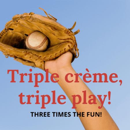 Triple Crème, Triple Play